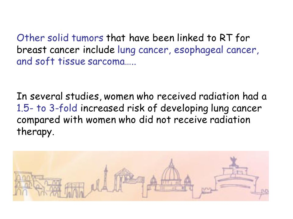 Other solid tumors that have been linked to RT for breast cancer include lung cancer, esophageal cancer, and soft tissue sarcoma…..