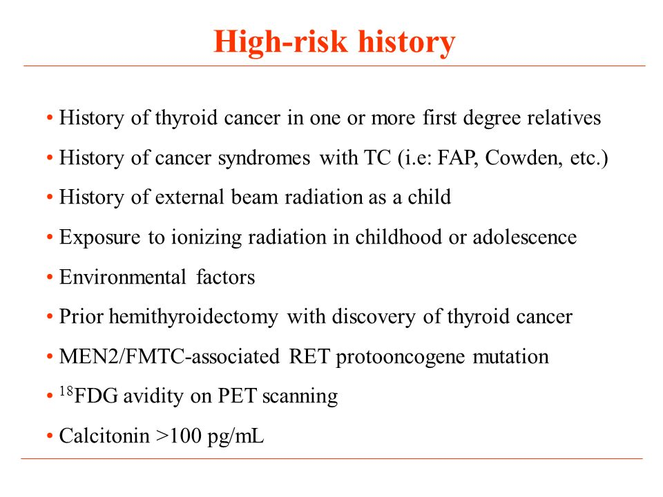 High-risk history History of thyroid cancer in one or more first degree relatives. History of cancer syndromes with TC (i.e: FAP, Cowden, etc.)