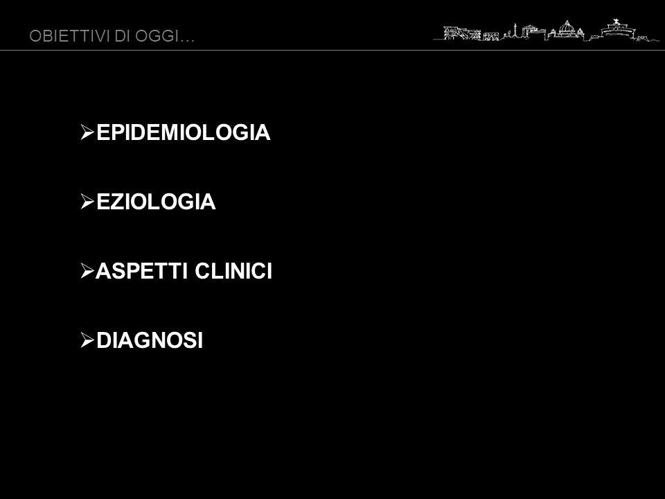 OBIETTIVI DI OGGI… EPIDEMIOLOGIA EZIOLOGIA ASPETTI CLINICI DIAGNOSI