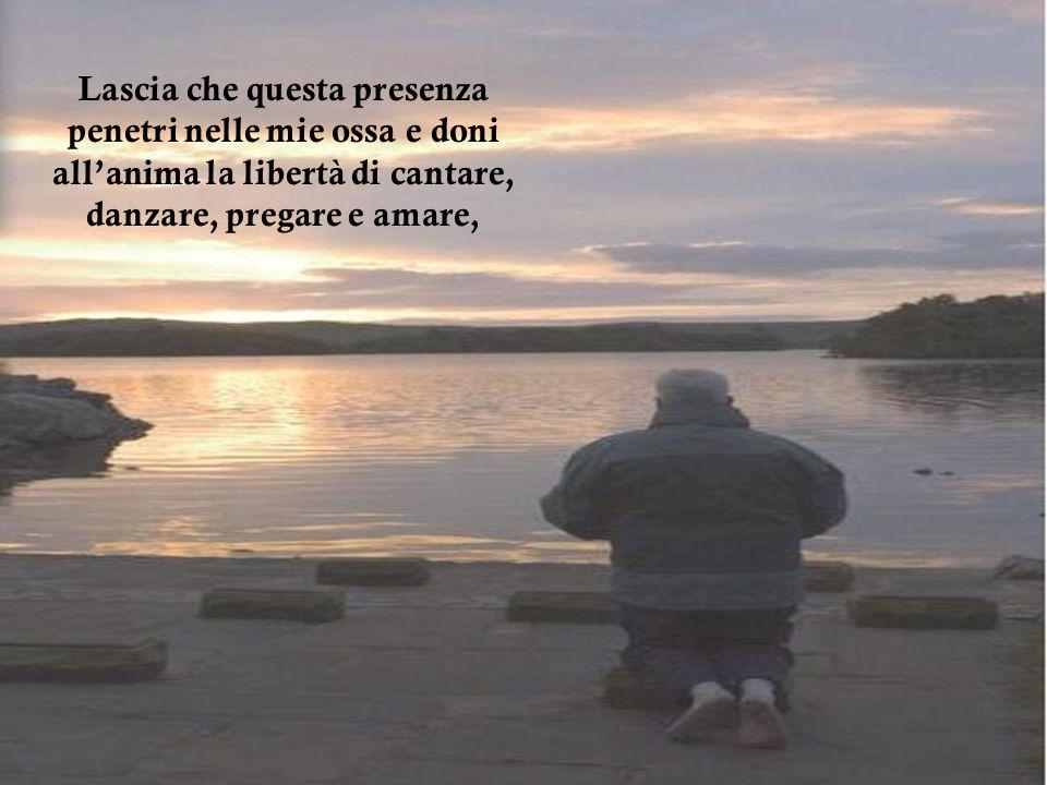 Lascia che questa presenza penetri nelle mie ossa e doni all'anima la libertà di cantare, danzare, pregare e amare,