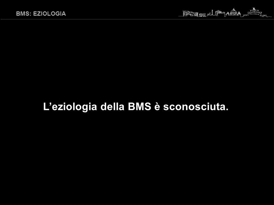 L'eziologia della BMS è sconosciuta.