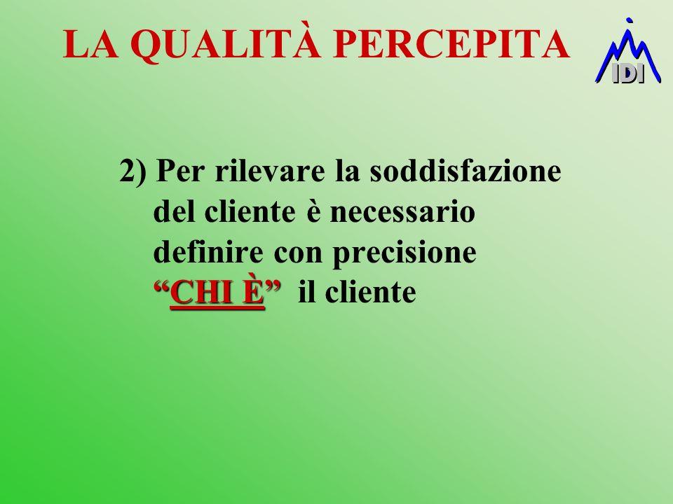 LA QUALITÀ PERCEPITA 2) Per rilevare la soddisfazione del cliente è necessario definire con precisione CHI È il cliente.