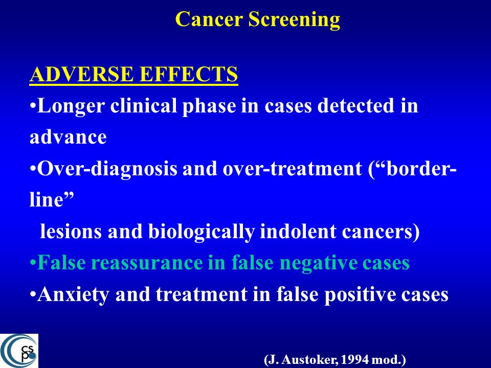 Cancer Screening ADVERSE EFFECTS. Longer clinical phase in cases detected in advance. Over-diagnosis and over-treatment ( border-line