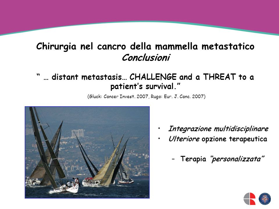 Chirurgia nel cancro della mammella metastatico Conclusioni … distant metastasis… CHALLENGE and a THREAT to a patient's survival. (Gluck: Cancer Invest. 2007, Rugo: Eur. J. Canc. 2007)