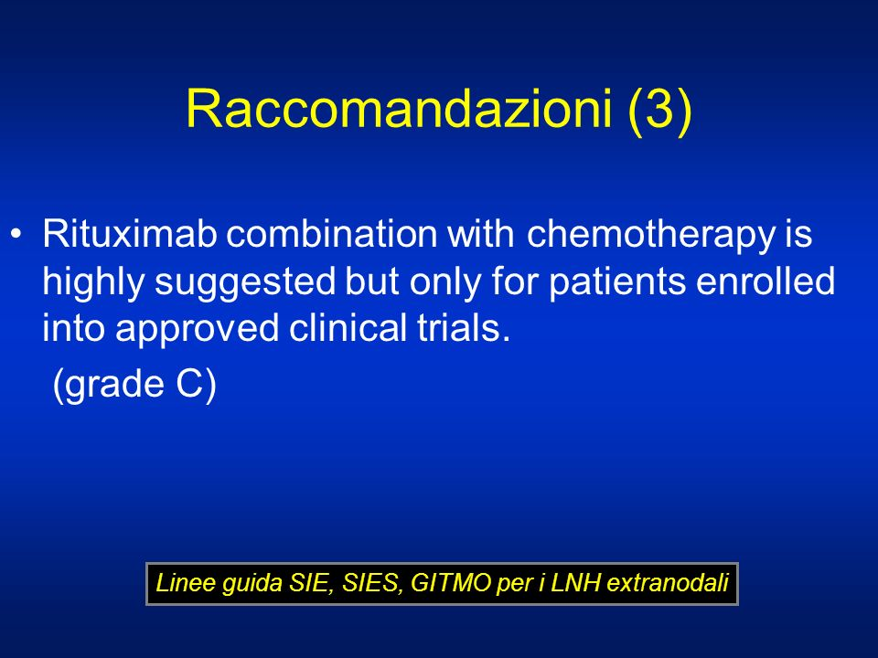 Raccomandazioni (3)Rituximab combination with chemotherapy is highly suggested but only for patients enrolled into approved clinical trials.