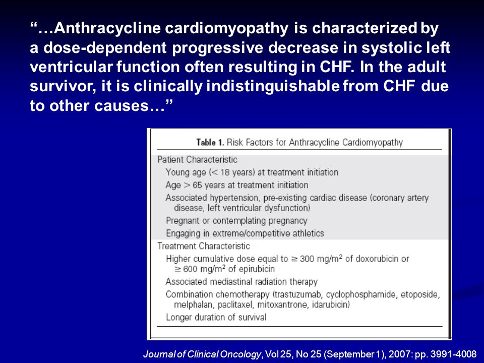 …Anthracycline cardiomyopathy is characterized by a dose-dependent progressive decrease in systolic left ventricular function often resulting in CHF. In the adult survivor, it is clinically indistinguishable from CHF due to other causes…