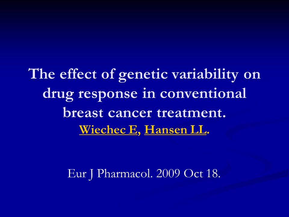 The effect of genetic variability on drug response in conventional breast cancer treatment. Wiechec E, Hansen LL.