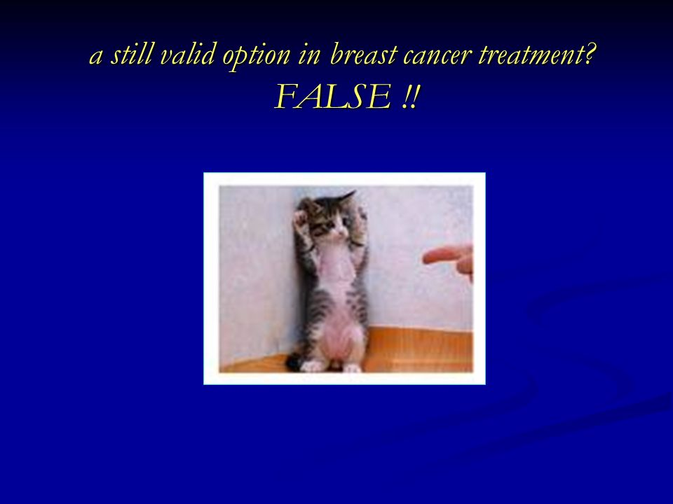 a still valid option in breast cancer treatment FALSE !!
