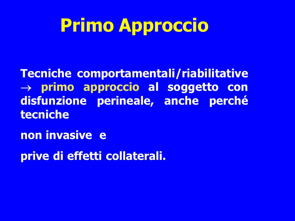 Primo Approccio Tecniche comportamentali/riabilitative  primo approccio al soggetto con disfunzione perineale, anche perché tecniche.