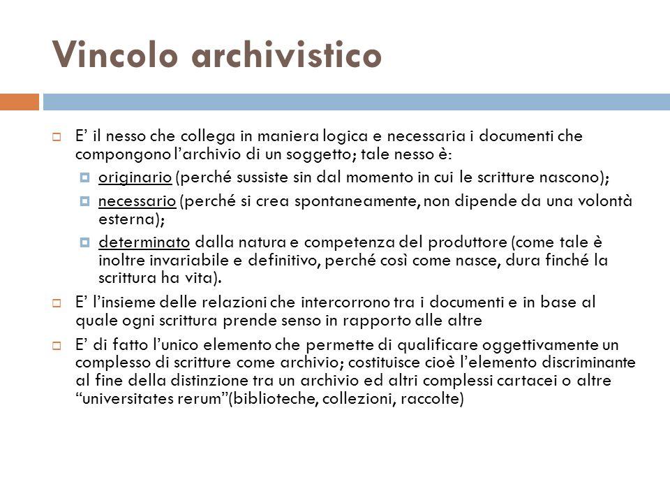 Vincolo archivistico E' il nesso che collega in maniera logica e necessaria i documenti che compongono l'archivio di un soggetto; tale nesso è:
