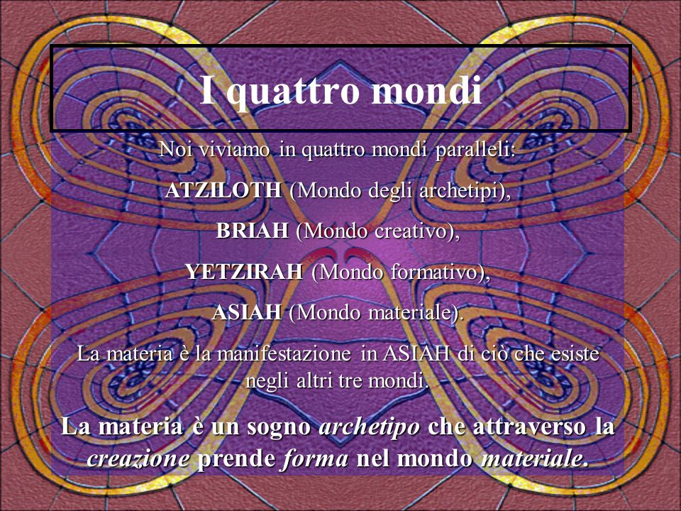 I quattro mondi Noi viviamo in quattro mondi paralleli: ATZILOTH (Mondo degli archetipi), BRIAH (Mondo creativo),