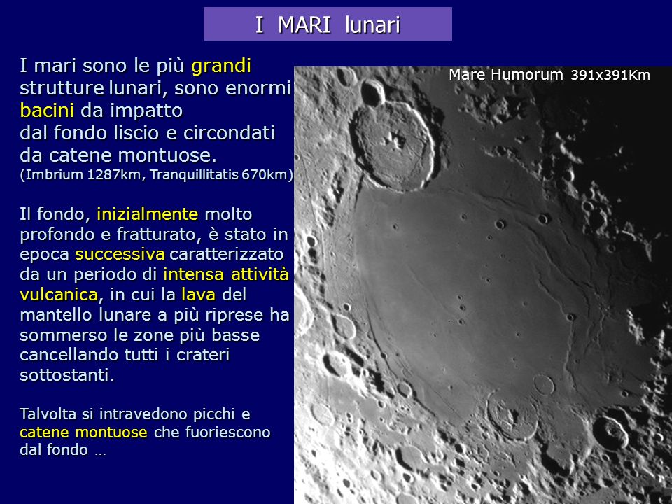 I MARI lunari I mari sono le più grandi strutture lunari, sono enormi bacini da impatto. dal fondo liscio e circondati da catene montuose.