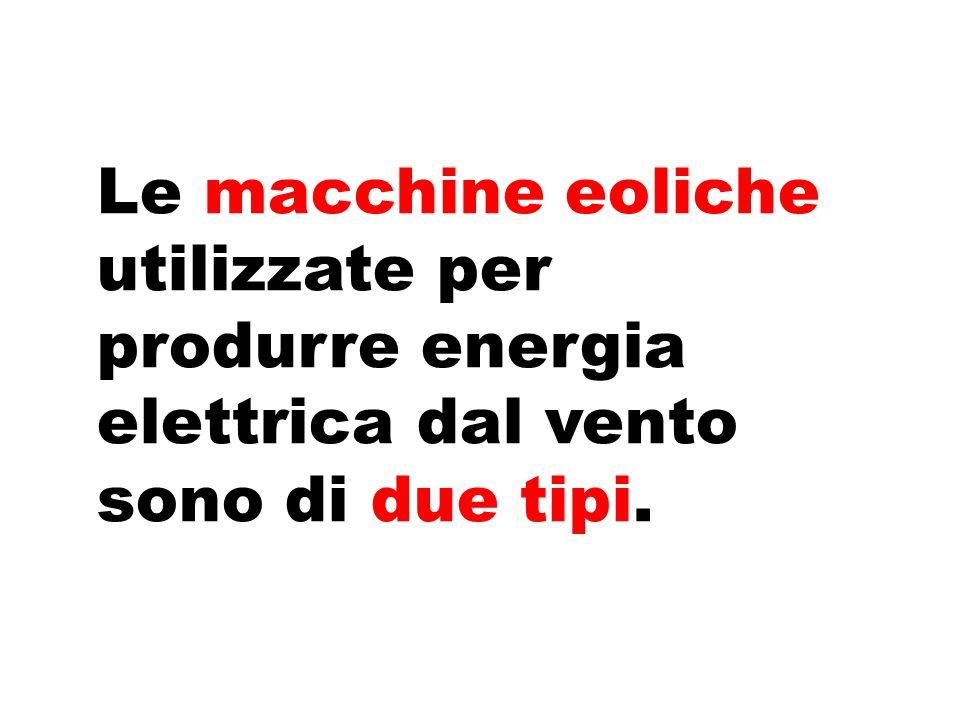 Le macchine eoliche utilizzate per produrre energia elettrica dal vento sono di due tipi.