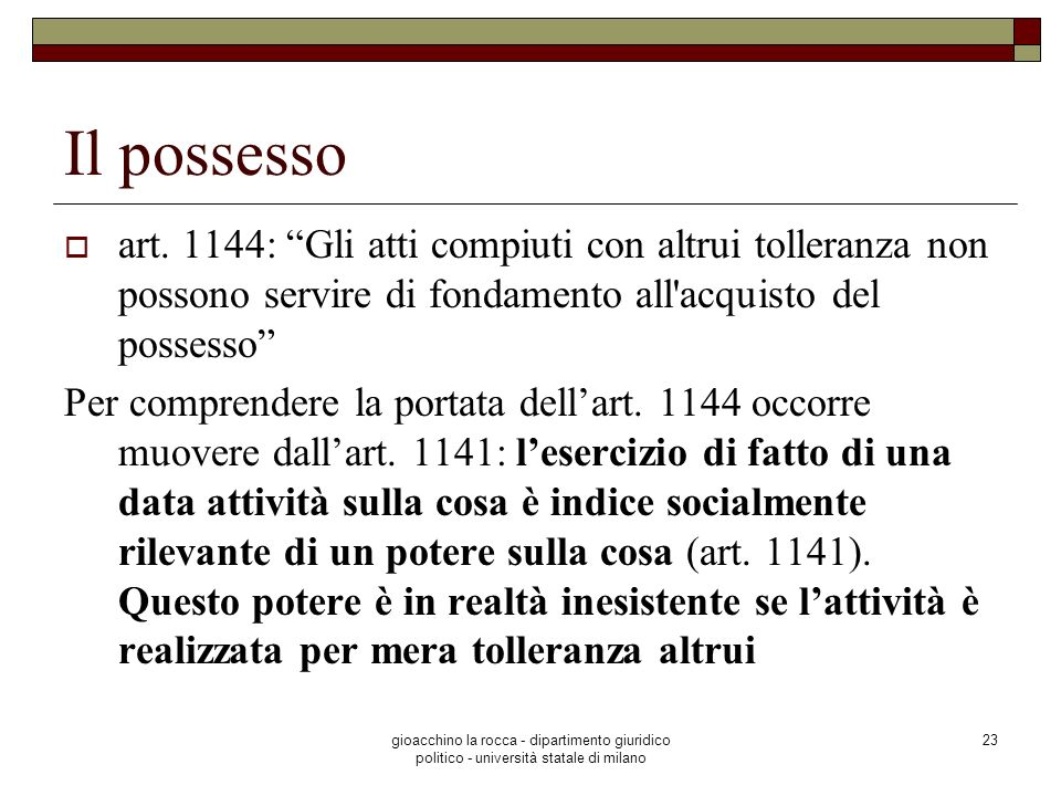 Il possesso art. 1144: Gli atti compiuti con altrui tolleranza non possono servire di fondamento all acquisto del possesso