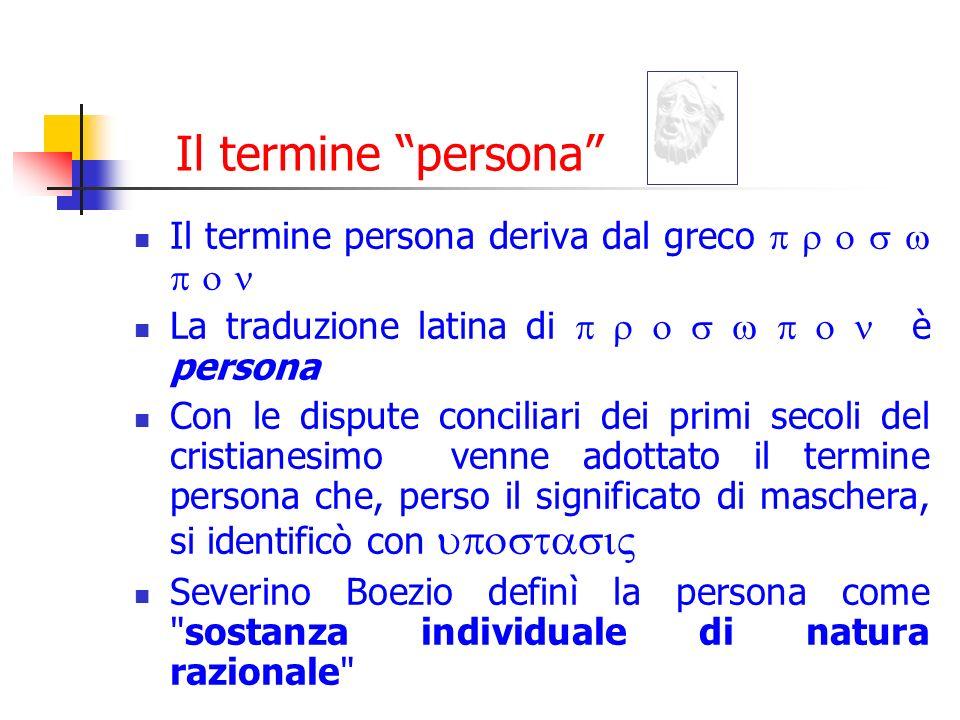 Il termine persona Il termine persona deriva dal greco p r o s w p o n. La traduzione latina di p r o s w p o n è persona.