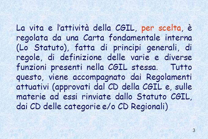 La vita e l'attività della CGIL, per scelta, è regolata da una Carta fondamentale interna (Lo Statuto), fatta di principi generali, di regole, di definizione delle varie e diverse funzioni presenti nella CGIL stessa.