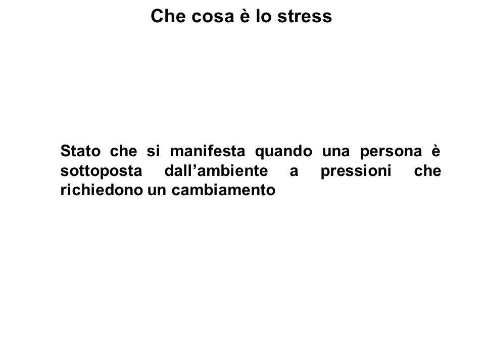 Che cosa è lo stress Stato che si manifesta quando una persona è sottoposta dall'ambiente a pressioni che richiedono un cambiamento.
