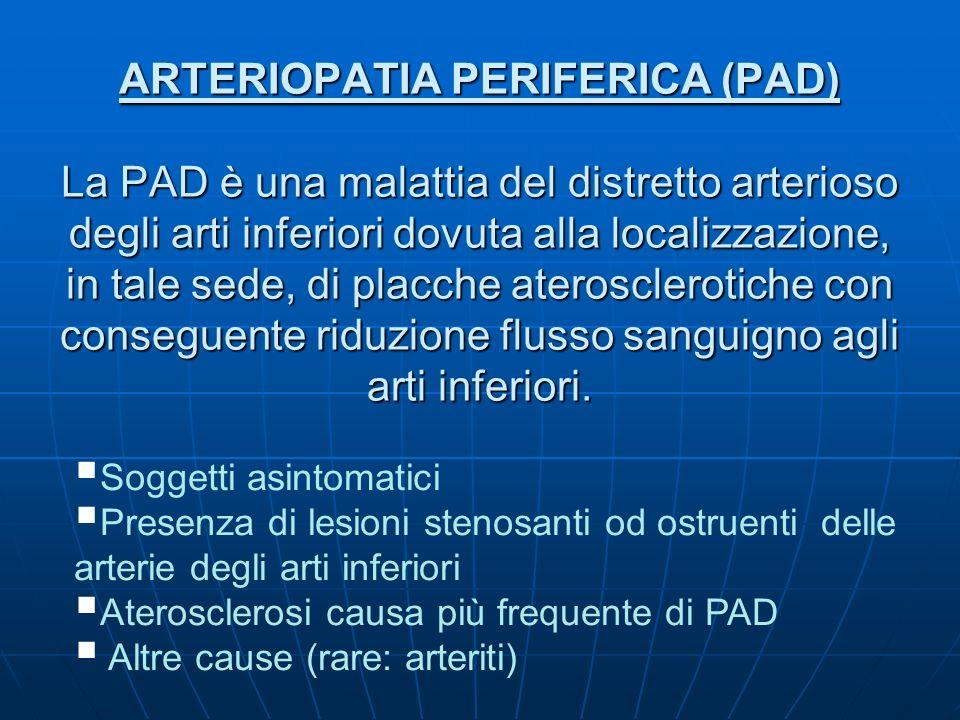 ARTERIOPATIA PERIFERICA (PAD) La PAD è una malattia del distretto arterioso degli arti inferiori dovuta alla localizzazione, in tale sede, di placche aterosclerotiche con conseguente riduzione flusso sanguigno agli arti inferiori.