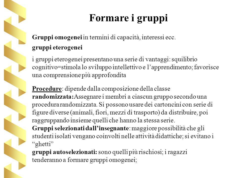 Formare i gruppi Gruppi omogenei in termini di capacità, interessi ecc. gruppi eterogenei.
