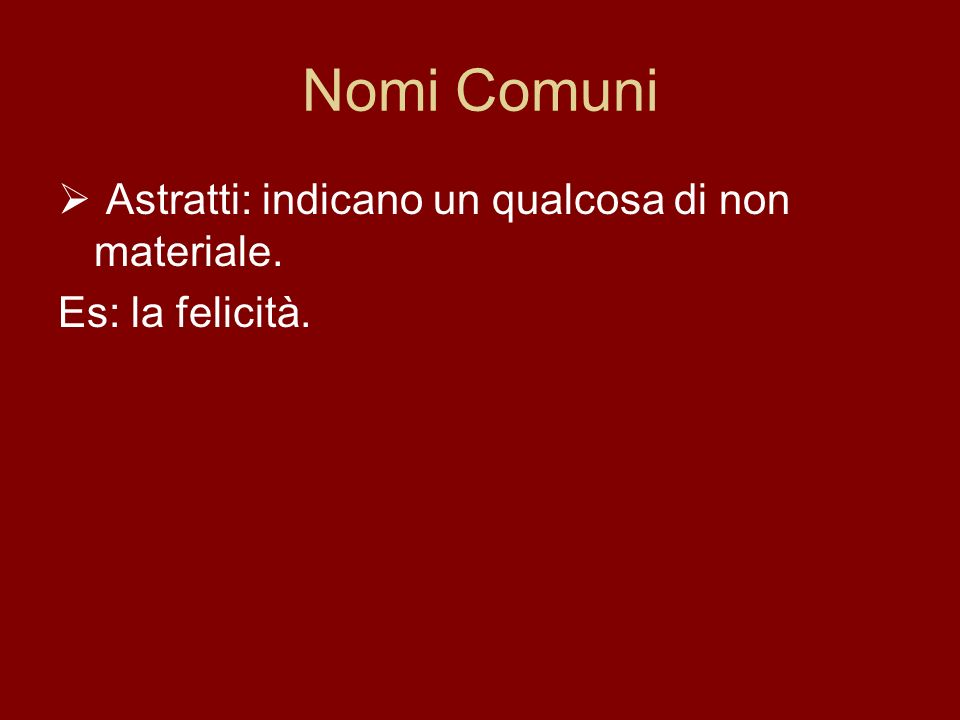 Nomi Comuni Astratti: indicano un qualcosa di non materiale.
