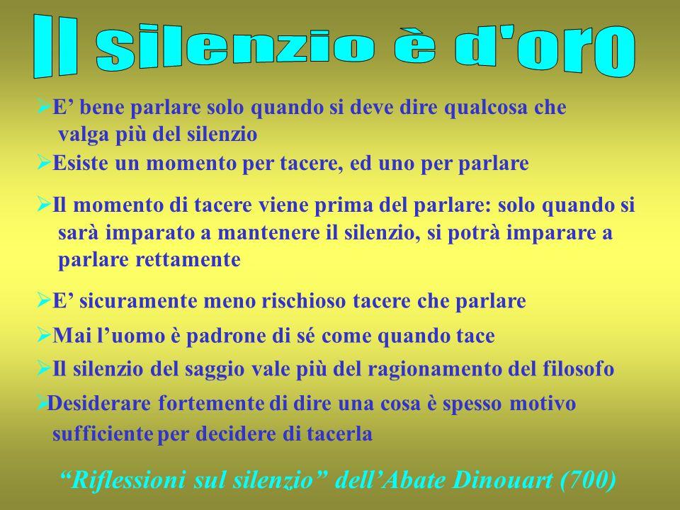 Il silenzio è d oroE' bene parlare solo quando si deve dire qualcosa che. valga più del silenzio. Esiste un momento per tacere, ed uno per parlare.