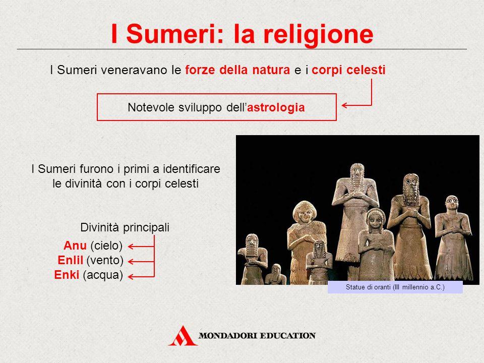 I Sumeri: la religione I Sumeri veneravano le forze della natura e i corpi celesti. Notevole sviluppo dell'astrologia.