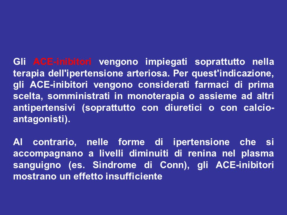 Gli ACE-inibitori vengono impiegati soprattutto nella terapia dell ipertensione arteriosa. Per quest indicazione, gli ACE-inibitori vengono considerati farmaci di prima scelta, somministrati in monoterapia o assieme ad altri antipertensivi (soprattutto con diuretici o con calcio-antagonisti).