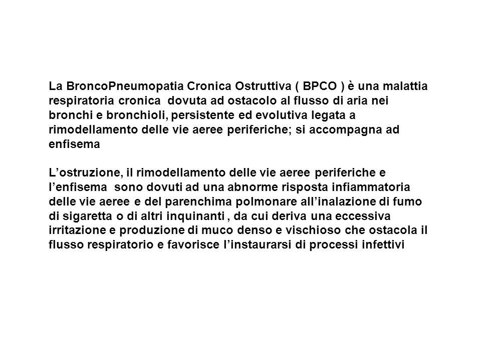 La BroncoPneumopatia Cronica Ostruttiva ( BPCO ) è una malattia respiratoria cronica dovuta ad ostacolo al flusso di aria nei bronchi e bronchioli, persistente ed evolutiva legata a rimodellamento delle vie aeree periferiche; si accompagna ad enfisema