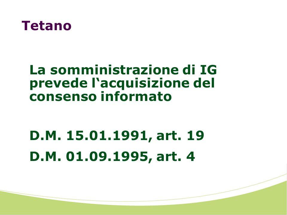 Tetano La somministrazione di IG prevede l'acquisizione del consenso informato. D.M. 15.01.1991, art. 19.