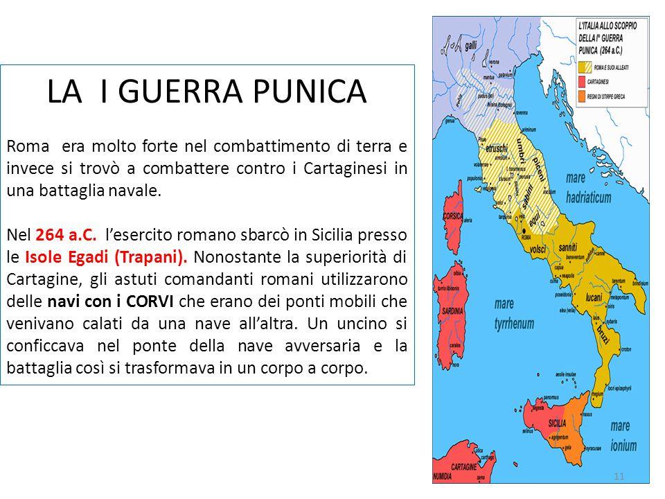 LA I GUERRA PUNICA Roma era molto forte nel combattimento di terra e invece si trovò a combattere contro i Cartaginesi in una battaglia navale.
