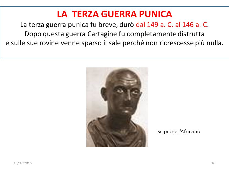 LA TERZA GUERRA PUNICA La terza guerra punica fu breve, durò dal 149 a. C. al 146 a. C. Dopo questa guerra Cartagine fu completamente distrutta.