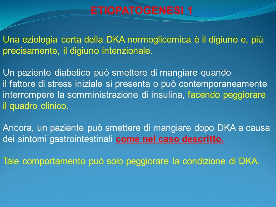 ETIOPATOGENESI 1 Una eziologia certa della DKA normoglicemica è il digiuno e, più precisamente, il digiuno intenzionale.
