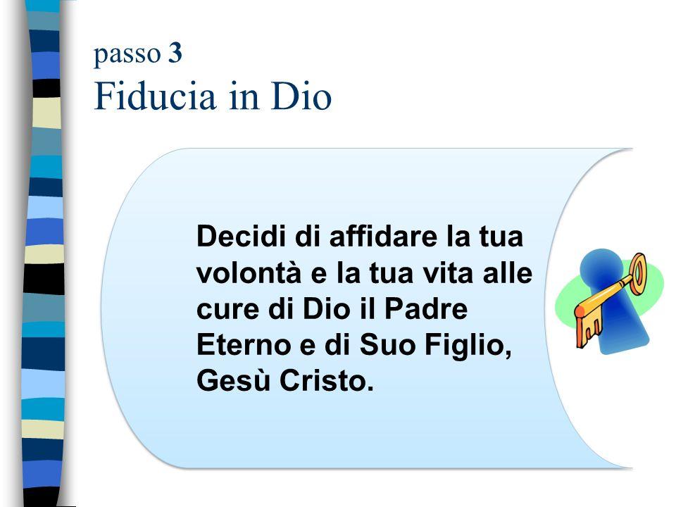 passo 3 Fiducia in Dio Decidi di affidare la tua volontà e la tua vita alle cure di Dio il Padre Eterno e di Suo Figlio, Gesù Cristo.