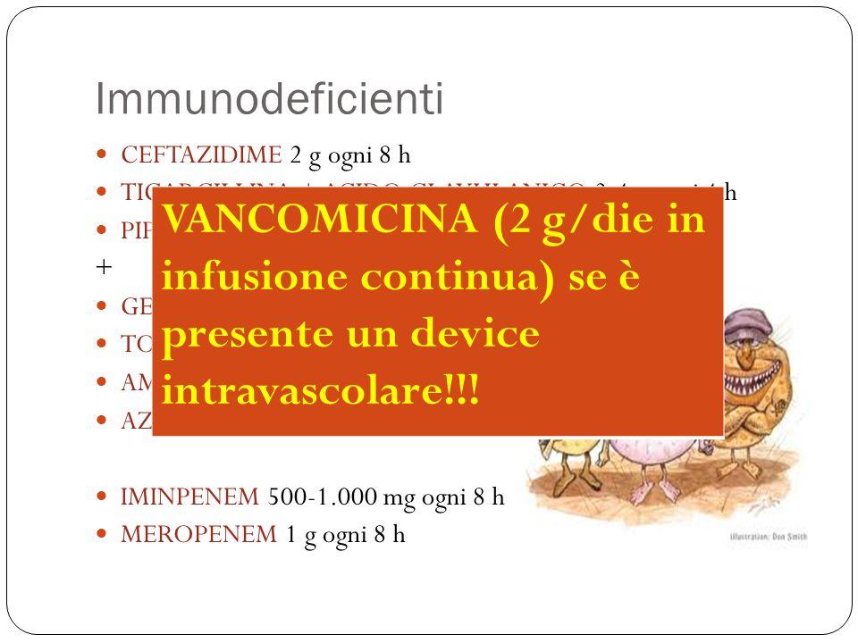 ImmunodeficientiCEFTAZIDIME 2 g ogni 8 h. TICARCILLINA + ACIDO CLAVULANICO 3-4 g ogni 4 h. PIPERACILLINA + TAZOBACATAM 3-4 g ogni 4 h.