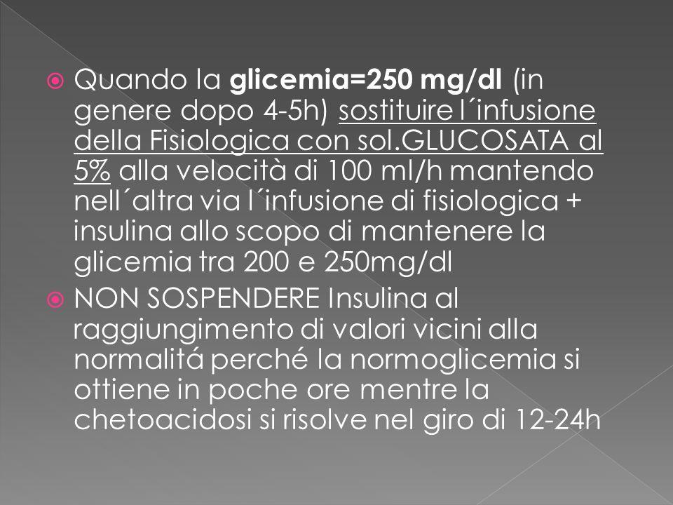 Quando la glicemia=250 mg/dl (in genere dopo 4-5h) sostituire l´infusione della Fisiologica con sol.GLUCOSATA al 5% alla velocità di 100 ml/h mantendo nell´altra via l´infusione di fisiologica + insulina allo scopo di mantenere la glicemia tra 200 e 250mg/dl