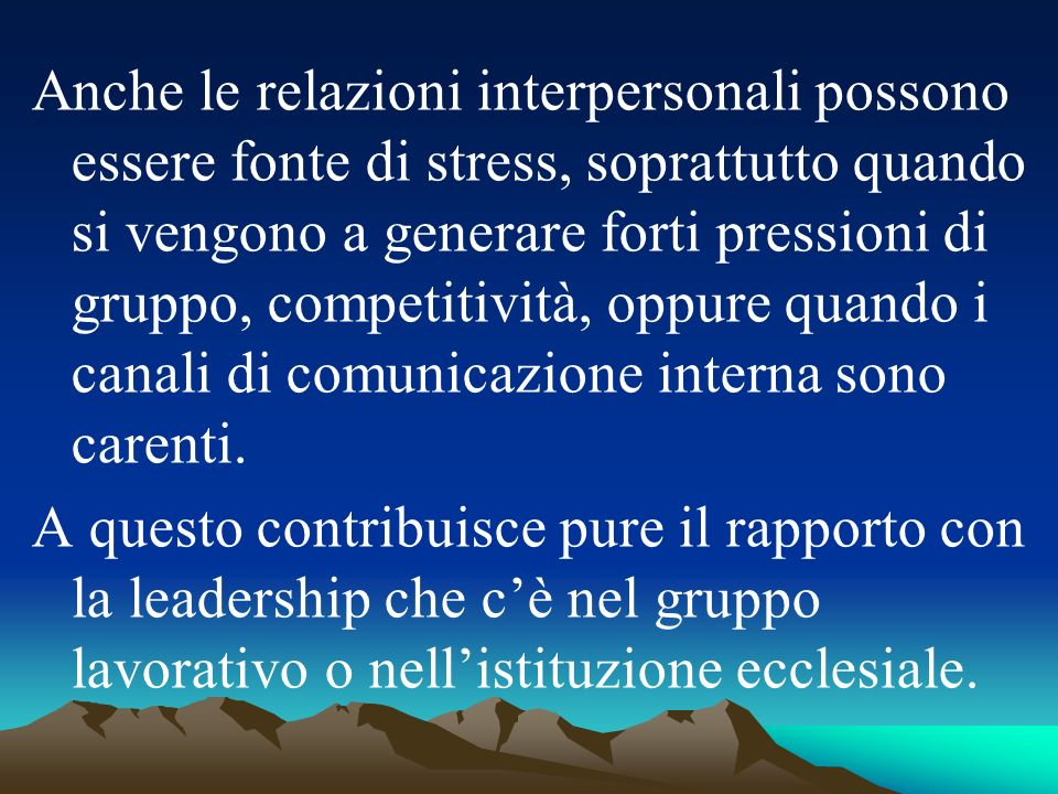 Anche le relazioni interpersonali possono essere fonte di stress, soprattutto quando si vengono a generare forti pressioni di gruppo, competitività, oppure quando i canali di comunicazione interna sono carenti.