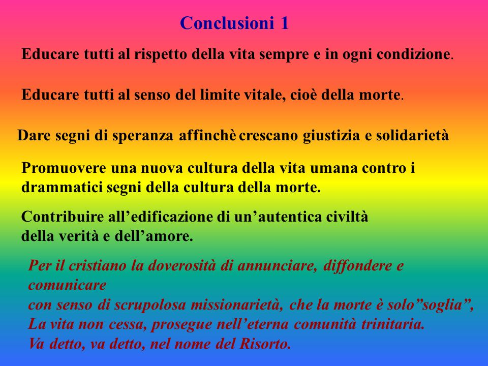 Conclusioni 1 Educare tutti al rispetto della vita sempre e in ogni condizione. Educare tutti al senso del limite vitale, cioè della morte.