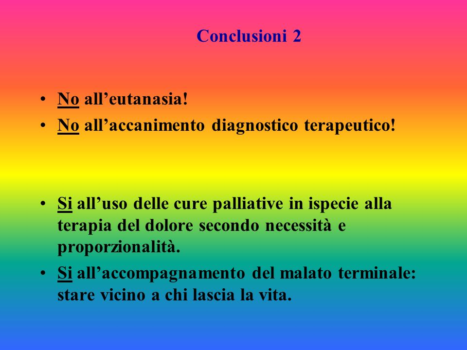 Conclusioni 2 No all'eutanasia! No all'accanimento diagnostico terapeutico!