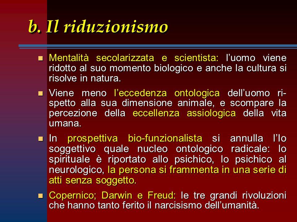 b. Il riduzionismo Mentalità secolarizzata e scientista: l'uomo viene ridotto al suo momento biologico e anche la cultura si risolve in natura.