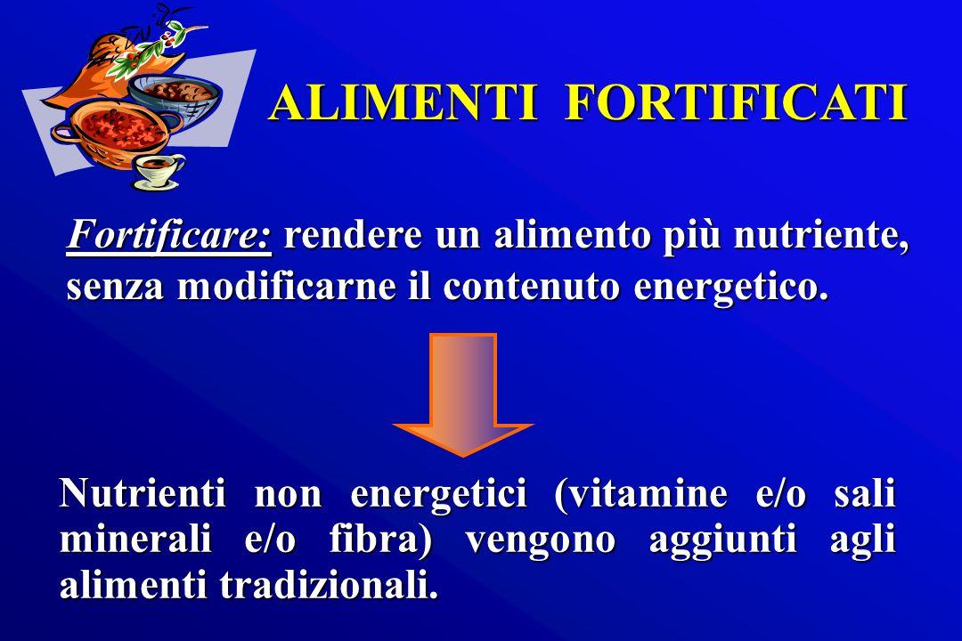 ALIMENTI FORTIFICATI Fortificare: rendere un alimento più nutriente, senza modificarne il contenuto energetico.