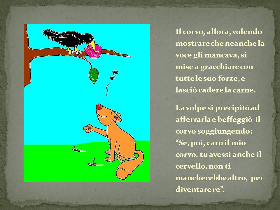 Il corvo, allora, volendo mostrare che neanche la voce gli mancava, si mise a gracchiare con tutte le suo forze, e lasciò cadere la carne.