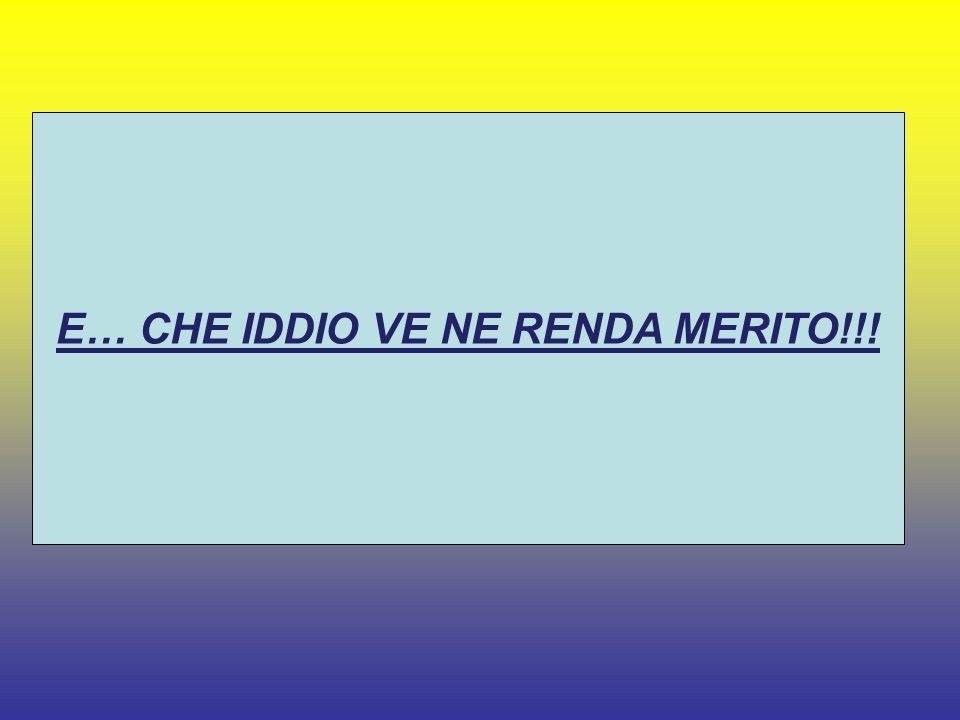 E… CHE IDDIO VE NE RENDA MERITO!!!