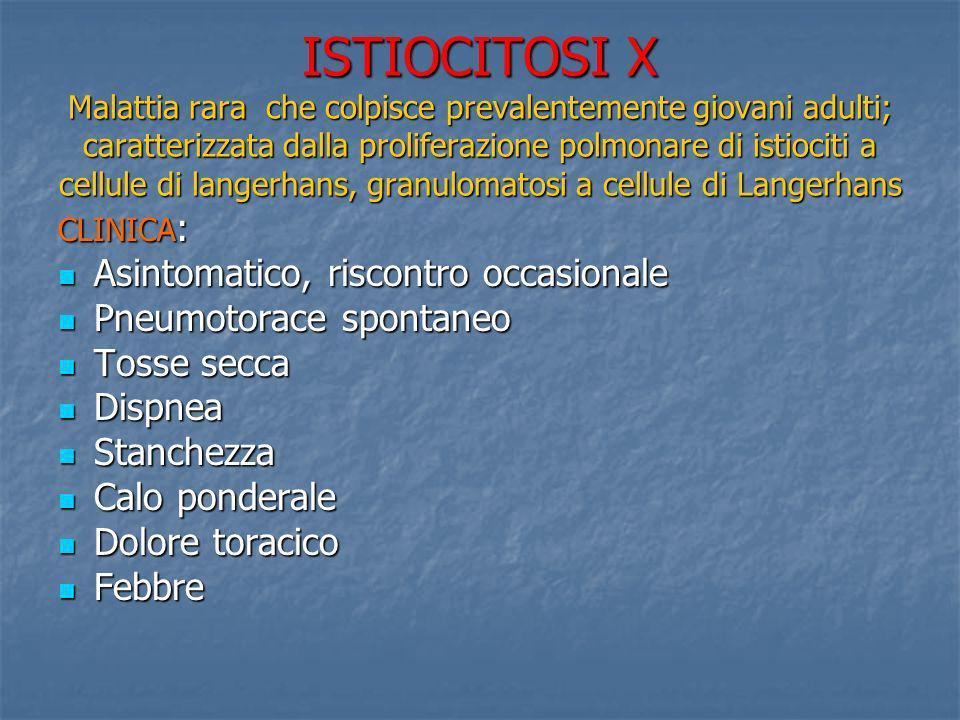 ISTIOCITOSI X Malattia rara che colpisce prevalentemente giovani adulti; caratterizzata dalla proliferazione polmonare di istiociti a cellule di langerhans, granulomatosi a cellule di Langerhans