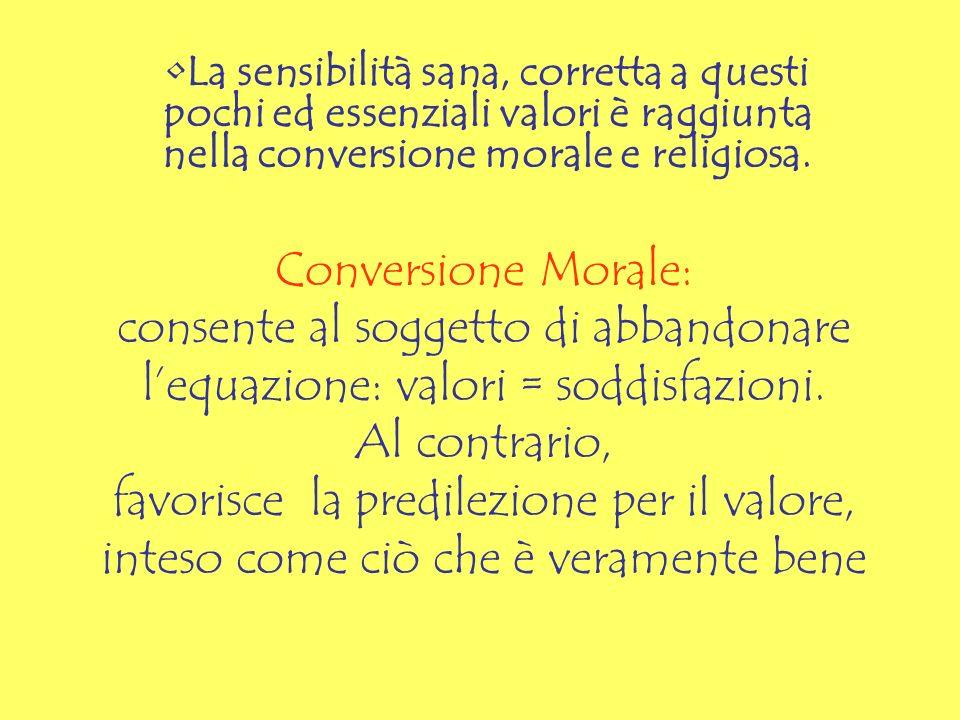 La sensibilità sana, corretta a questi pochi ed essenziali valori è raggiunta nella conversione morale e religiosa.