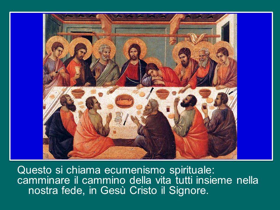Questo si chiama ecumenismo spirituale: camminare il cammino della vita tutti insieme nella nostra fede, in Gesù Cristo il Signore.