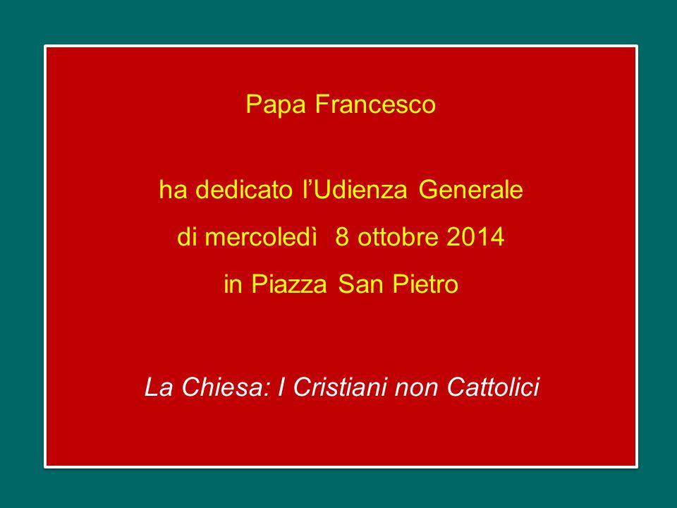 Papa Francesco ha dedicato l'Udienza Generale di mercoledì 8 ottobre 2014 in Piazza San Pietro La Chiesa: I Cristiani non Cattolici