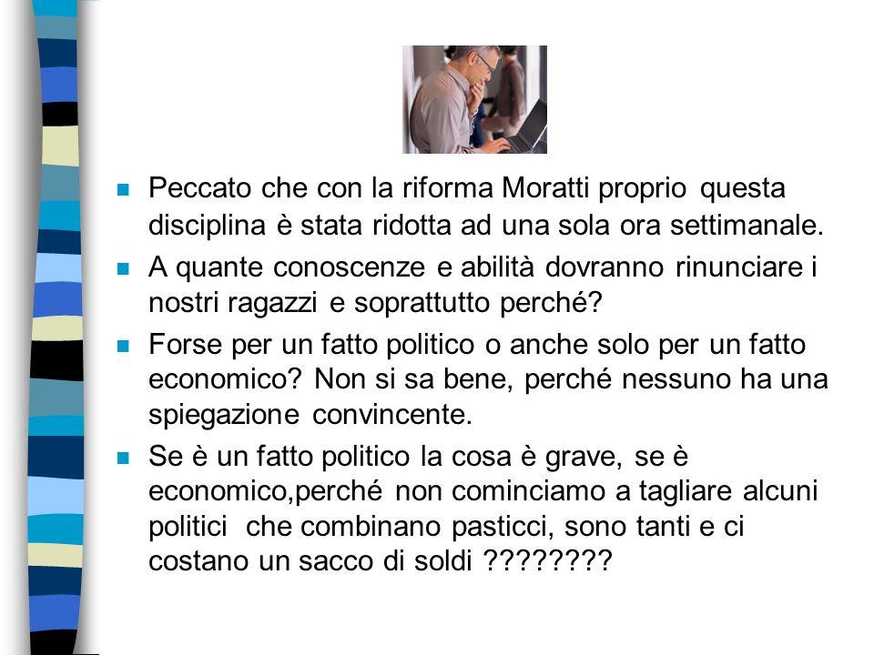 Peccato che con la riforma Moratti proprio questa disciplina è stata ridotta ad una sola ora settimanale.