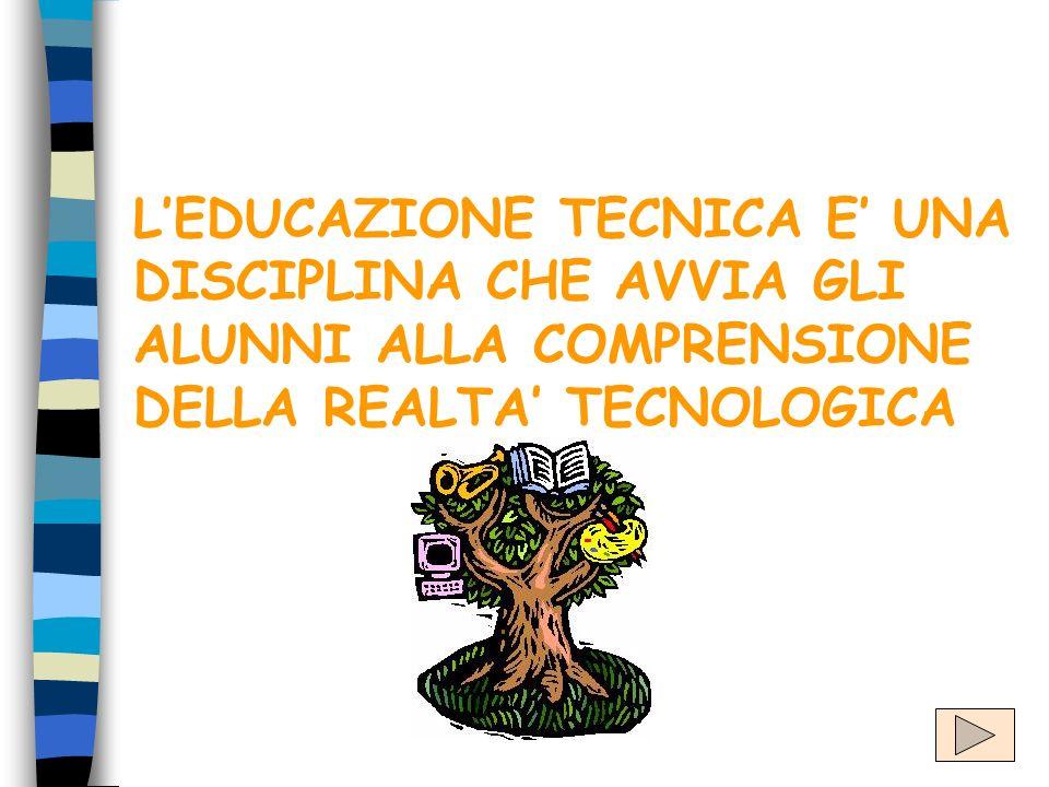 L'EDUCAZIONE TECNICA E' UNA DISCIPLINA CHE AVVIA GLI ALUNNI ALLA COMPRENSIONE DELLA REALTA' TECNOLOGICA