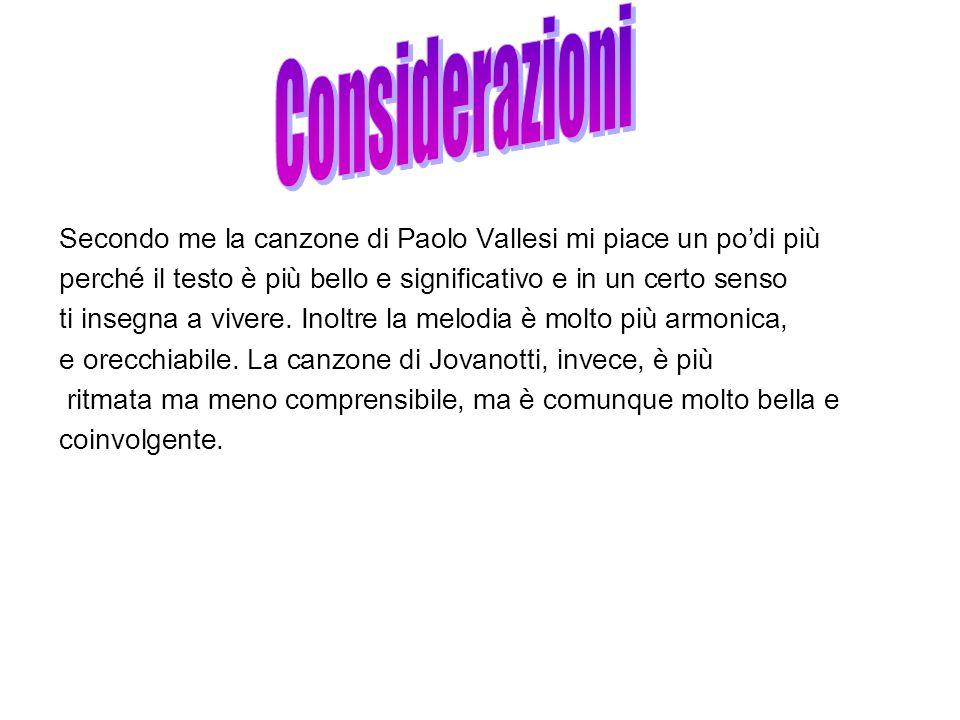 Considerazioni Secondo me la canzone di Paolo Vallesi mi piace un po'di più. perché il testo è più bello e significativo e in un certo senso.