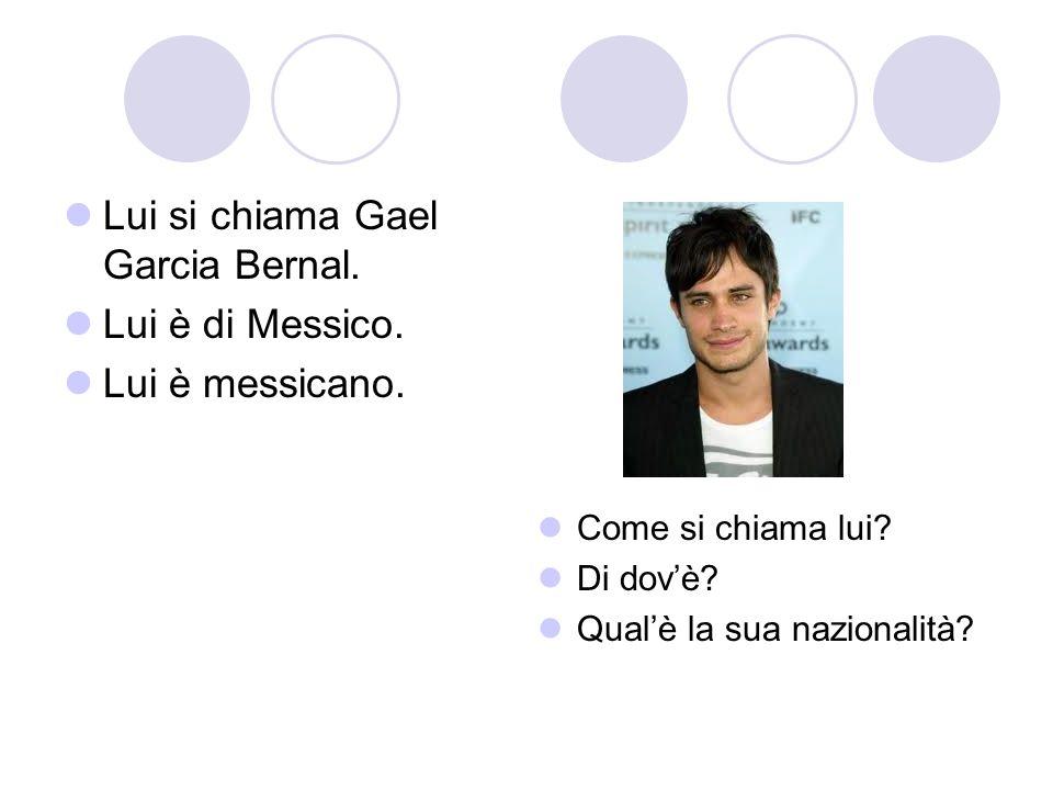 Lui si chiama Gael Garcia Bernal. Lui è di Messico. Lui è messicano.